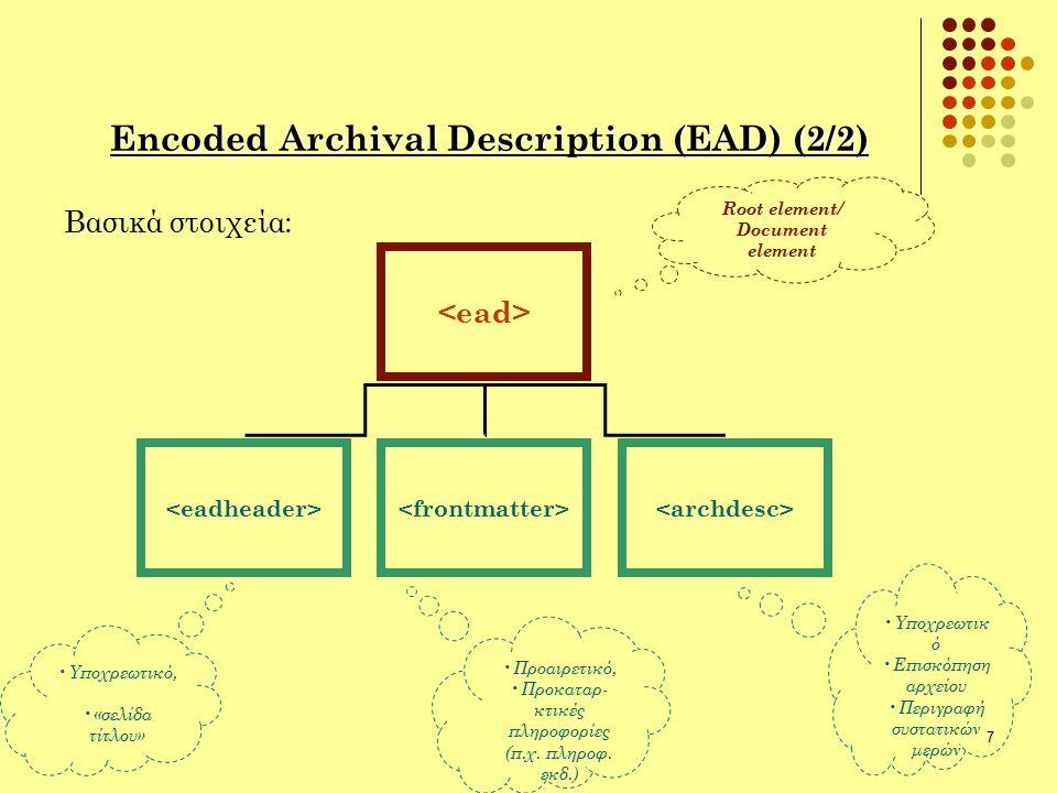 7 Encoded Archival Description (EAD) (2/2) Βασικά στοιχεία: Root element/ Document element Προαιρετικό, Προκαταρ- κτικές πληροφορίες (π.χ. πληροφ. εκδ