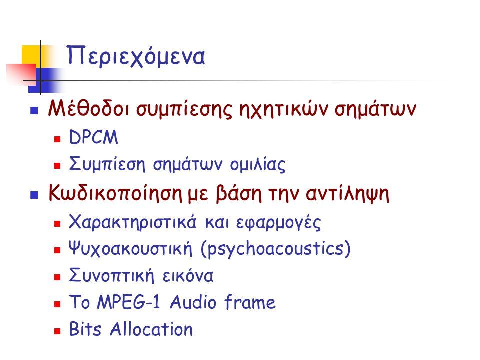 Περιεχόμενα Μέθοδοι συμπίεσης ηχητικών σημάτων DPCM Συμπίεση σημάτων ομιλίας Κωδικοποίηση με βάση την αντίληψη Χαρακτηριστικά και εφαρμογές Ψυχοακουστική (psychoacoustics) Συνοπτική εικόνα Το MPEG-1 Audio frame Bits Allocation