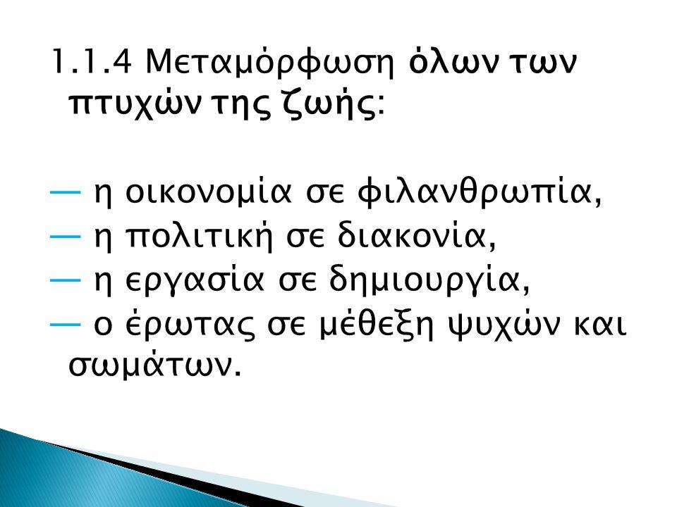 1.1.4 Μεταμόρφωση όλων των πτυχών της ζωής: ― η οικονομία σε φιλανθρωπία, ― η πολιτική σε διακονία, ― η εργασία σε δημιουργία, ― ο έρωτας σε μέθεξη ψυχών και σωμάτων.