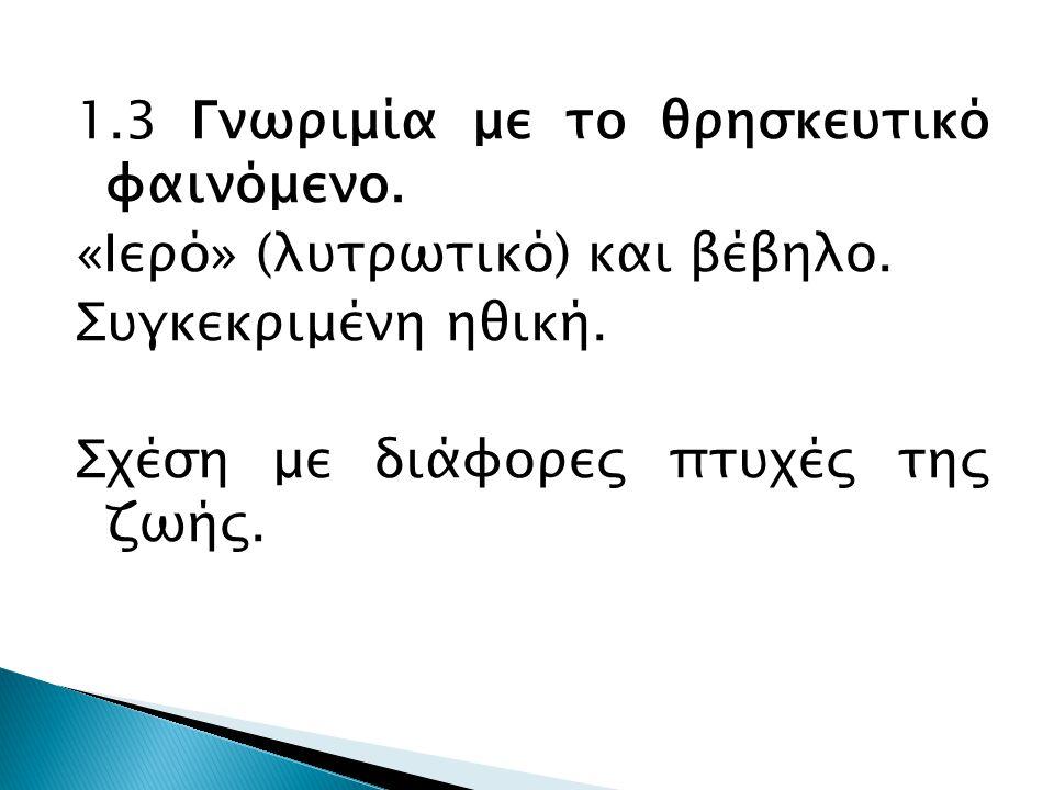 1.3 Γνωριμία με το θρησκευτικό φαινόμενο. «Ιερό» (λυτρωτικό) και βέβηλο.