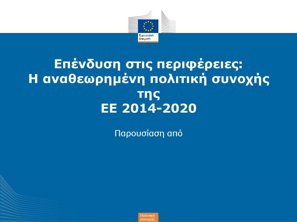 Πολιτική συνοχής Επένδυση στις περιφέρειες: Η αναθεωρημένη πολιτική συνοχής της ΕΕ 2014-2020 Παρουσίαση από
