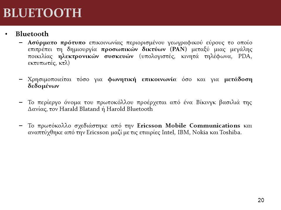 BLUETOOTH Βluetooth – Ασύρματο πρότυπο επικοινωνίας περιορισμένου γεωγραφικού εύρους το οποίο επιτρέπει τη δημιουργία προσωπικών δικτύων (PAN) μεταξύ