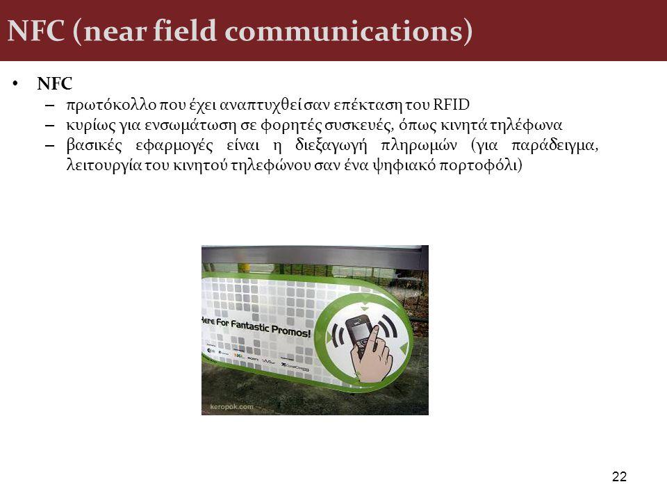 NFC (near field communications) NFC – πρωτόκολλο που έχει αναπτυχθεί σαν επέκταση του RFID – κυρίως για ενσωμάτωση σε φορητές συσκευές, όπως κινητά τη