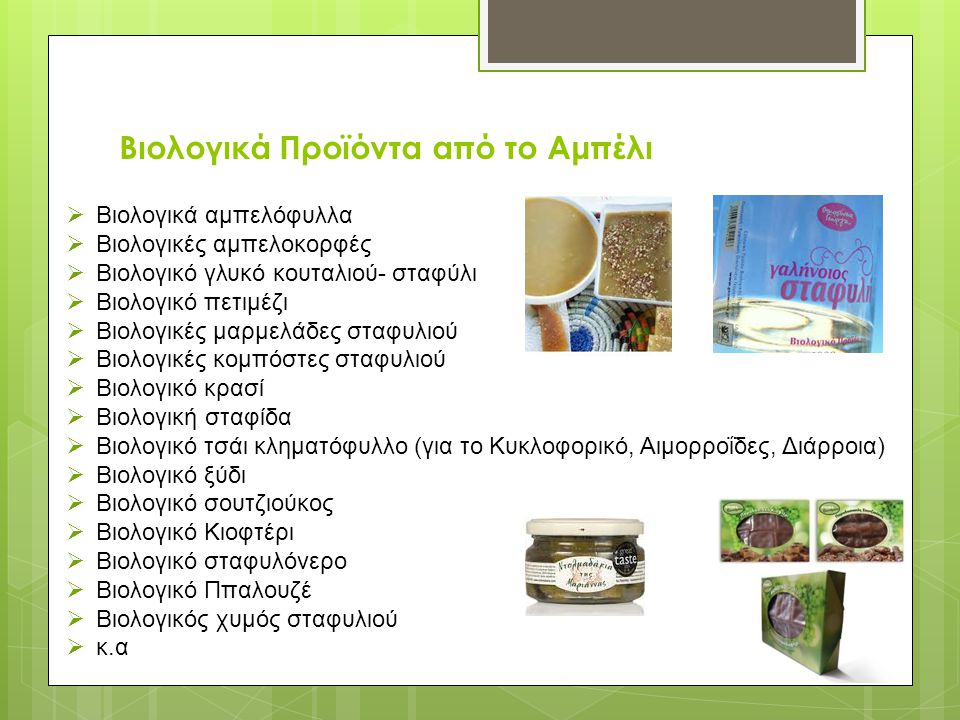 Βιολογικά Προϊόντα από το Αμπέλι  Βιολογικά αμπελόφυλλα  Βιολογικές αμπελοκορφές  Βιολογικό γλυκό κουταλιού- σταφύλι  Βιολογικό πετιμέζι  Βιολογικές μαρμελάδες σταφυλιού  Βιολογικές κομπόστες σταφυλιού  Βιολογικό κρασί  Βιολογική σταφίδα  Βιολογικό τσάι κληματόφυλλο (για το Κυκλοφορικό, Αιμορροΐδες, Διάρροια)  Βιολογικό ξύδι  Βιολογικό σουτζιούκος  Βιολογικό Κιοφτέρι  Βιολογικό σταφυλόνερο  Βιολογικό Ππαλουζέ  Βιολογικός χυμός σταφυλιού  κ.α