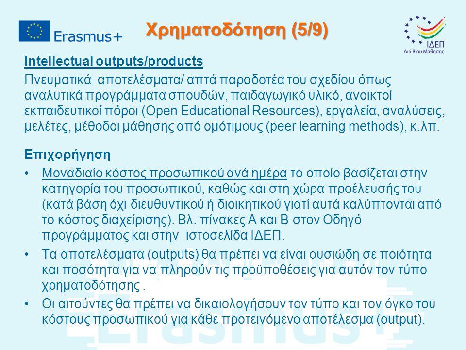 Χρηματοδότηση (5/9) Intellectual outputs/products Πνευματικά αποτελέσματα/ απτά παραδοτέα του σχεδίου όπως αναλυτικά προγράμματα σπουδών, παιδαγωγικό