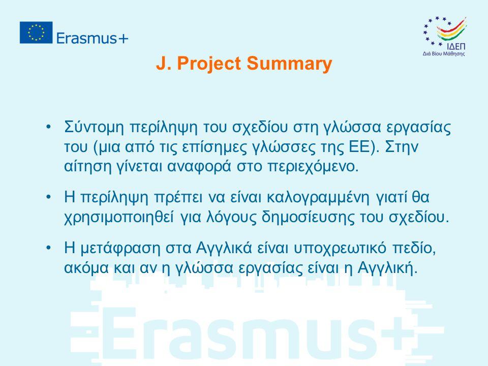 J. Project Summary Σύντομη περίληψη του σχεδίου στη γλώσσα εργασίας του (μια από τις επίσημες γλώσσες της ΕΕ). Στην αίτηση γίνεται αναφορά στο περιεχό