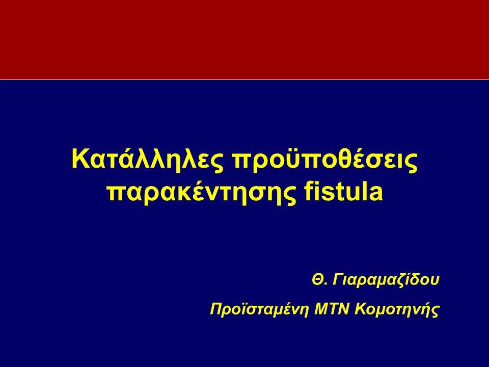Κατάλληλες προϋποθέσεις παρακέντησης fistula Θ. Γιαραμαζίδου Προϊσταμένη ΜΤΝ Κομοτηνής