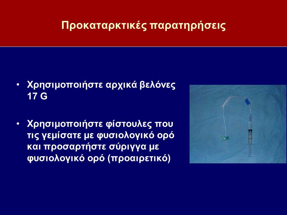 Προκαταρκτικές παρατηρήσεις Χρησιμοποιήστε αρχικά βελόνες 17 G Χρησιμοποιήστε φίστουλες που τις γεμίσατε με φυσιολογικό ορό και προσαρτήστε σύριγγα με