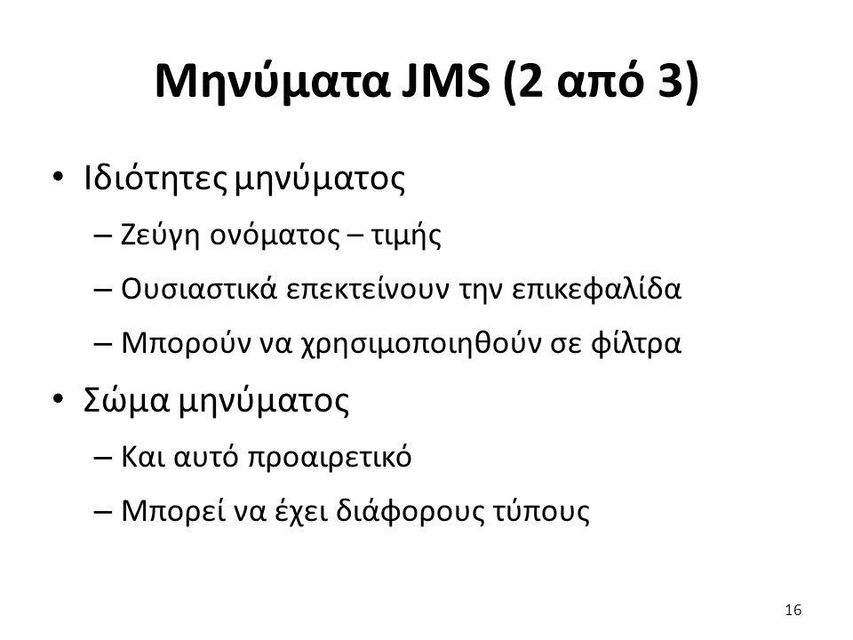 Μηνύματα JMS (2 από 3) Ιδιότητες μηνύματος – Ζεύγη ονόματος – τιμής – Ουσιαστικά επεκτείνουν την επικεφαλίδα – Μπορούν να χρησιμοποιηθούν σε φίλτρα Σώμα μηνύματος – Και αυτό προαιρετικό – Μπορεί να έχει διάφορους τύπους 16