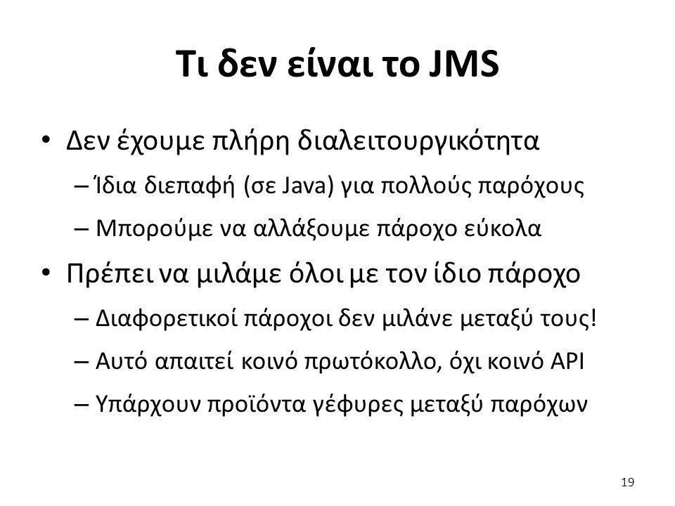 Τι δεν είναι το JMS Δεν έχουμε πλήρη διαλειτουργικότητα – Ίδια διεπαφή (σε Java) για πολλούς παρόχους – Μπορούμε να αλλάξουμε πάροχο εύκολα Πρέπει να μιλάμε όλοι με τον ίδιο πάροχο – Διαφορετικοί πάροχοι δεν μιλάνε μεταξύ τους.