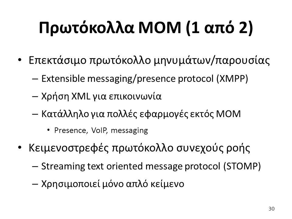 Πρωτόκολλα MOM (1 από 2) Επεκτάσιμο πρωτόκολλο μηνυμάτων/παρουσίας – Extensible messaging/presence protocol (XMPP) – Χρήση XML για επικοινωνία – Κατάλληλο για πολλές εφαρμογές εκτός MOM Presence, VoIP, messaging Κειμενοστρεφές πρωτόκολλο συνεχούς ροής – Streaming text oriented message protocol (STOMP) – Χρησιμοποιεί μόνο απλό κείμενο 30