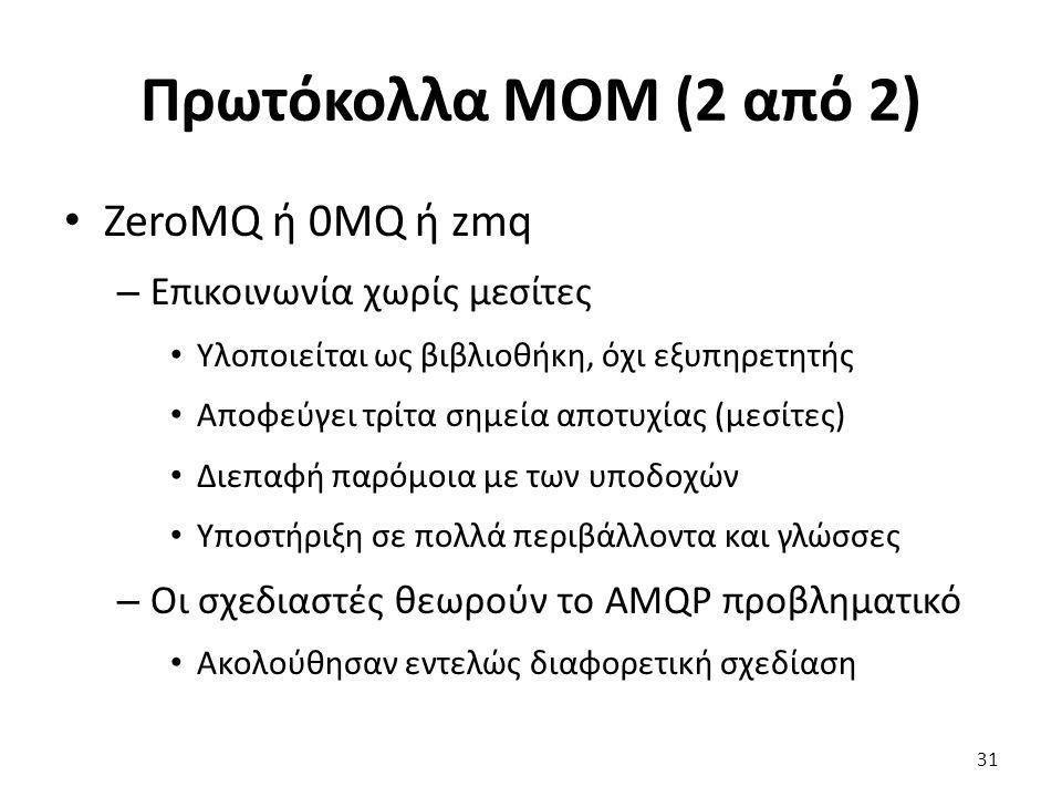 Πρωτόκολλα MOM (2 από 2) ZeroMQ ή 0MQ ή zmq – Επικοινωνία χωρίς μεσίτες Υλοποιείται ως βιβλιοθήκη, όχι εξυπηρετητής Αποφεύγει τρίτα σημεία αποτυχίας (μεσίτες) Διεπαφή παρόμοια με των υποδοχών Υποστήριξη σε πολλά περιβάλλοντα και γλώσσες – Οι σχεδιαστές θεωρούν το AMQP προβληματικό Ακολούθησαν εντελώς διαφορετική σχεδίαση 31