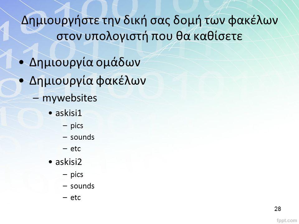 Δημιουργήστε την δική σας δομή των φακέλων στον υπολογιστή που θα καθίσετε Δημιουργία ομάδων Δημιουργία φακέλων –mywebsites askisi1 –pics –sounds –etc