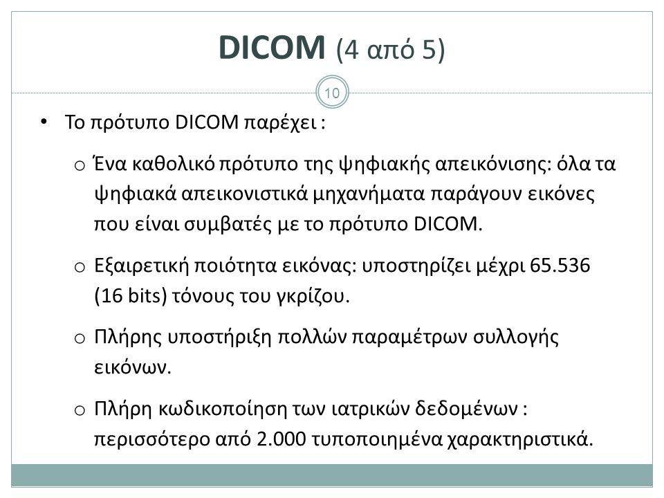 10 DICOM (4 από 5) To πρότυπο DICOM παρέχει : o Ένα καθολικό πρότυπο της ψηφιακής απεικόνισης: όλα τα ψηφιακά απεικονιστικά μηχανήματα παράγουν εικόνε