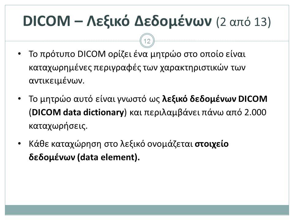 12 DICOM – Λεξικό Δεδομένων (2 από 13) Το πρότυπο DICOM ορίζει ένα μητρώο στο οποίο είναι καταχωρημένες περιγραφές των χαρακτηριστικών των αντικειμένω