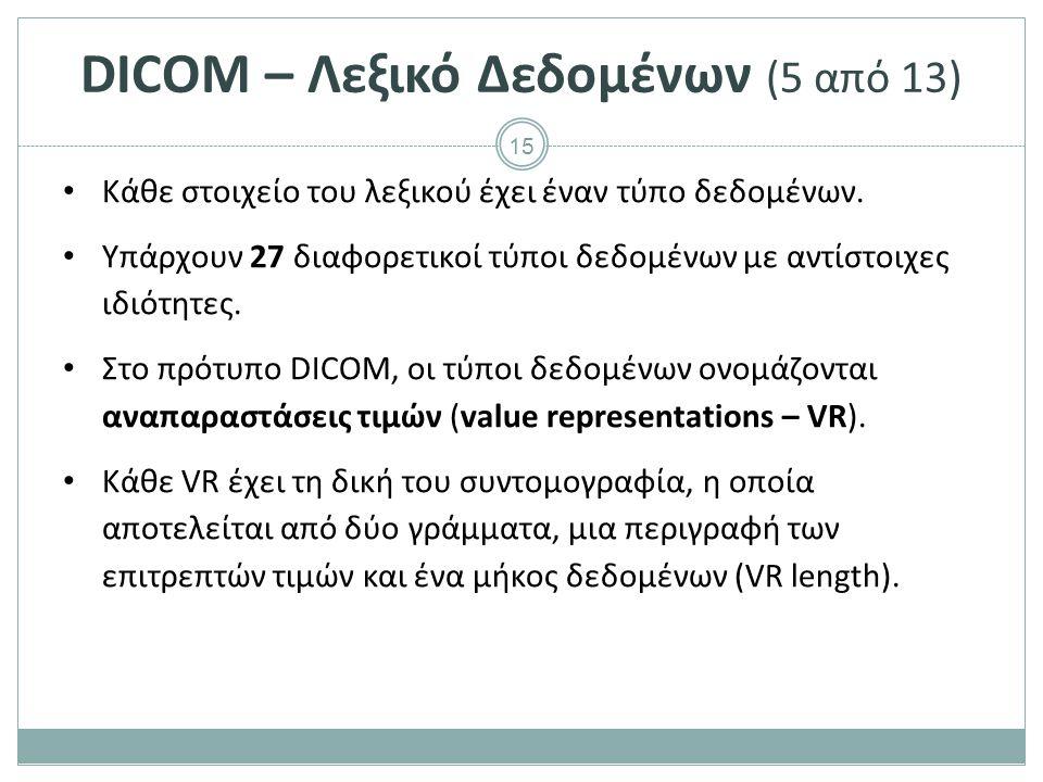 15 DICOM – Λεξικό Δεδομένων (5 από 13) Κάθε στοιχείο του λεξικού έχει έναν τύπο δεδομένων. Υπάρχουν 27 διαφορετικοί τύποι δεδομένων με αντίστοιχες ιδι