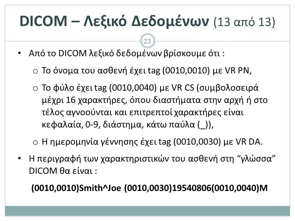 23 DICOM – Λεξικό Δεδομένων (13 από 13) Από το DICOM λεξικό δεδομένων βρίσκουμε ότι : o Το όνομα του ασθενή έχει tag (0010,0010) με VR PN, o Το φύλο έ