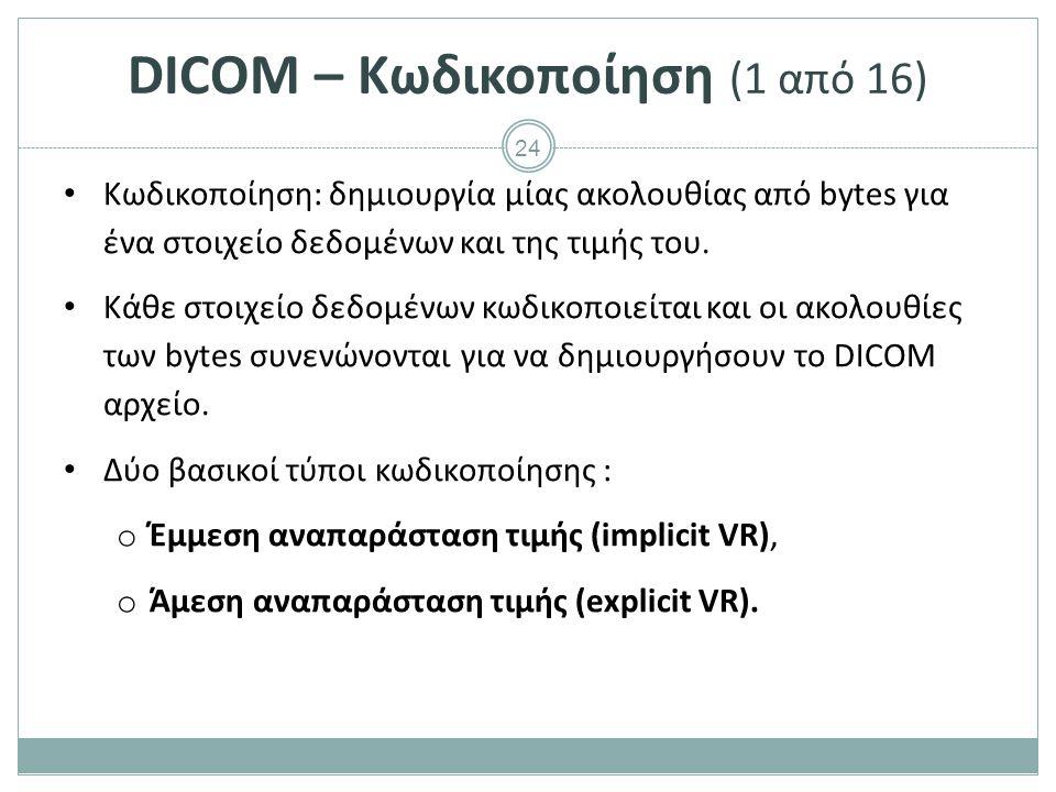 24 DICOM – Κωδικοποίηση (1 από 16) Κωδικοποίηση: δημιουργία μίας ακολουθίας από bytes για ένα στοιχείο δεδομένων και της τιμής του. Κάθε στοιχείο δεδο