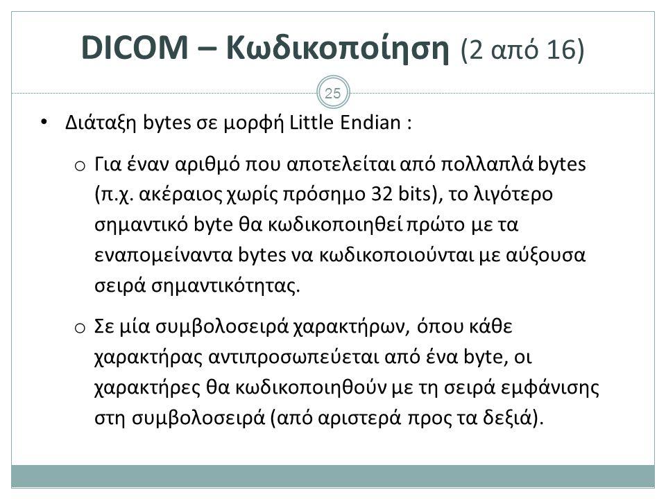 25 DICOM – Κωδικοποίηση (2 από 16) Διάταξη bytes σε μορφή Little Endian : o Για έναν αριθμό που αποτελείται από πολλαπλά bytes (π.χ. ακέραιος χωρίς πρ