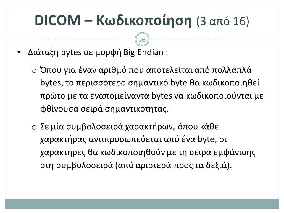26 DICOM – Κωδικοποίηση (3 από 16) Διάταξη bytes σε μορφή Big Endian : o Όπου για έναν αριθμό που αποτελείται από πολλαπλά bytes, το περισσότερο σημαν