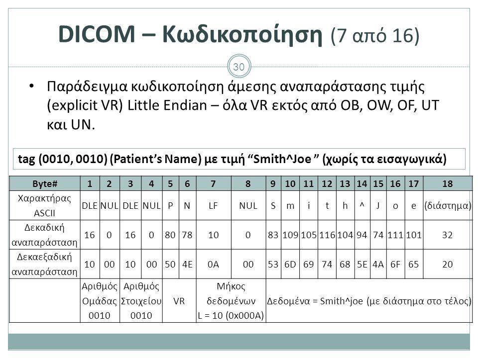 30 DICOM – Κωδικοποίηση (7 από 16) Παράδειγμα κωδικοποίηση άμεσης αναπαράστασης τιμής (explicit VR) Little Endian – όλα VR εκτός από OB, OW, OF, UT κα
