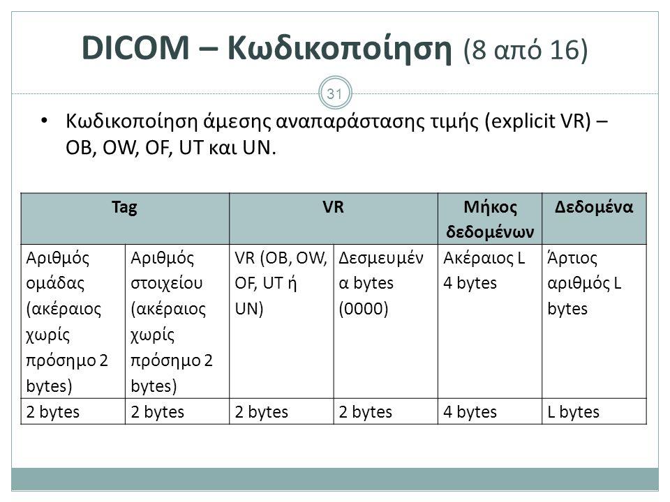 31 DICOM – Κωδικοποίηση (8 από 16) Κωδικοποίηση άμεσης αναπαράστασης τιμής (explicit VR) – OB, OW, OF, UT και UN. TagVR Μήκος δεδομένων Δεδομένα Αριθμ