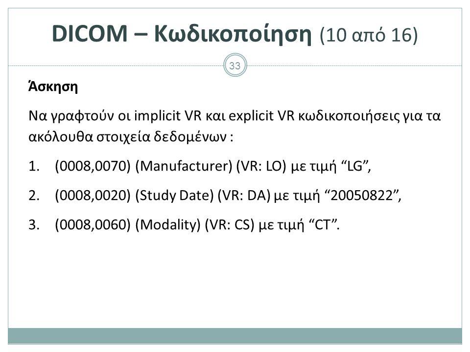 33 DICOM – Κωδικοποίηση (10 από 16) Άσκηση Να γραφτούν οι implicit VR και explicit VR κωδικοποιήσεις για τα ακόλουθα στοιχεία δεδομένων : 1.(0008,0070