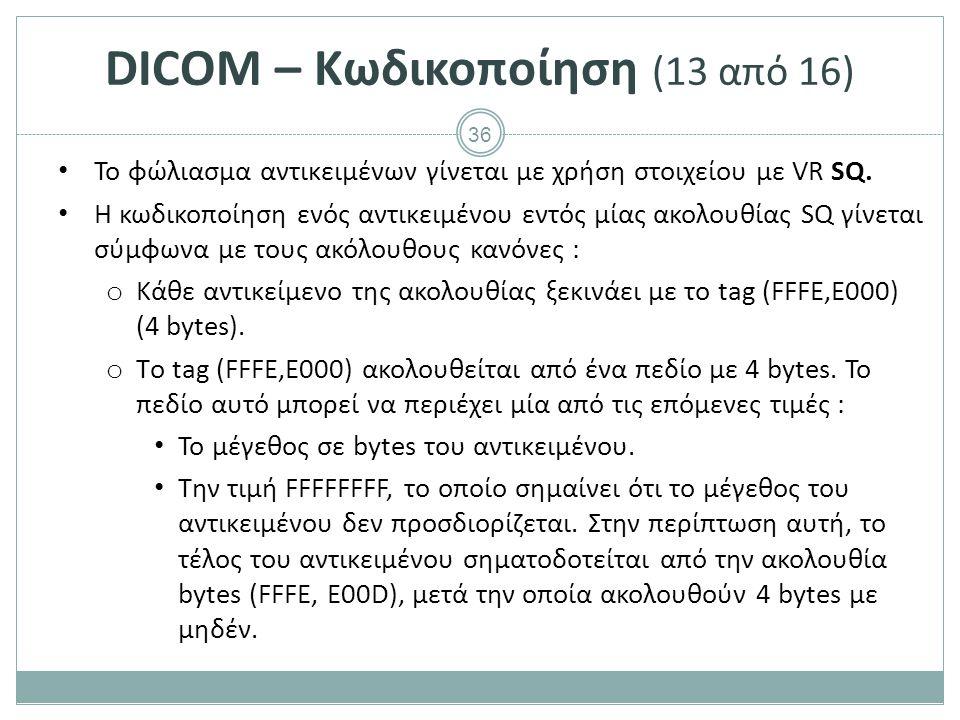 36 DICOM – Κωδικοποίηση (13 από 16) To φώλιασμα αντικειμένων γίνεται με χρήση στοιχείου με VR SQ. H κωδικοποίηση ενός αντικειμένου εντός μίας ακολουθί
