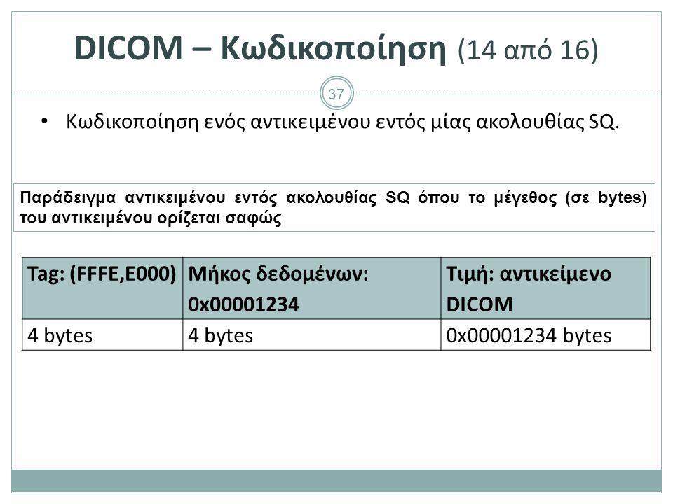 37 DICOM – Κωδικοποίηση (14 από 16) Κωδικοποίηση ενός αντικειμένου εντός μίας ακολουθίας SQ. Tag: (FFFE,E000) Μήκος δεδομένων: 0x00001234 Τιμή: αντικε