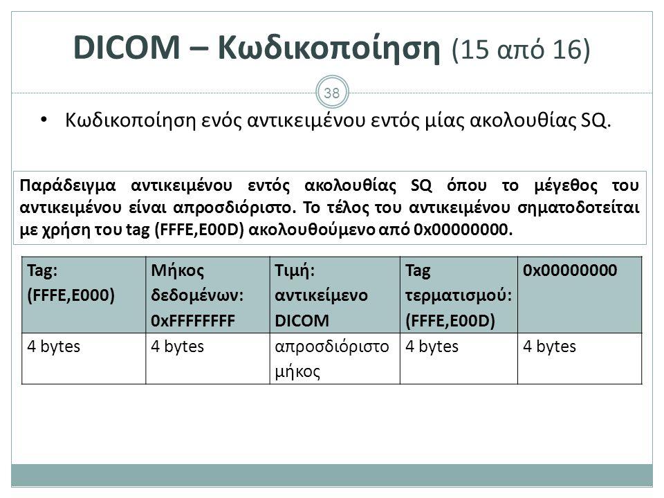 38 DICOM – Κωδικοποίηση (15 από 16) Κωδικοποίηση ενός αντικειμένου εντός μίας ακολουθίας SQ. Παράδειγμα αντικειμένου εντός ακολουθίας SQ όπου το μέγεθ