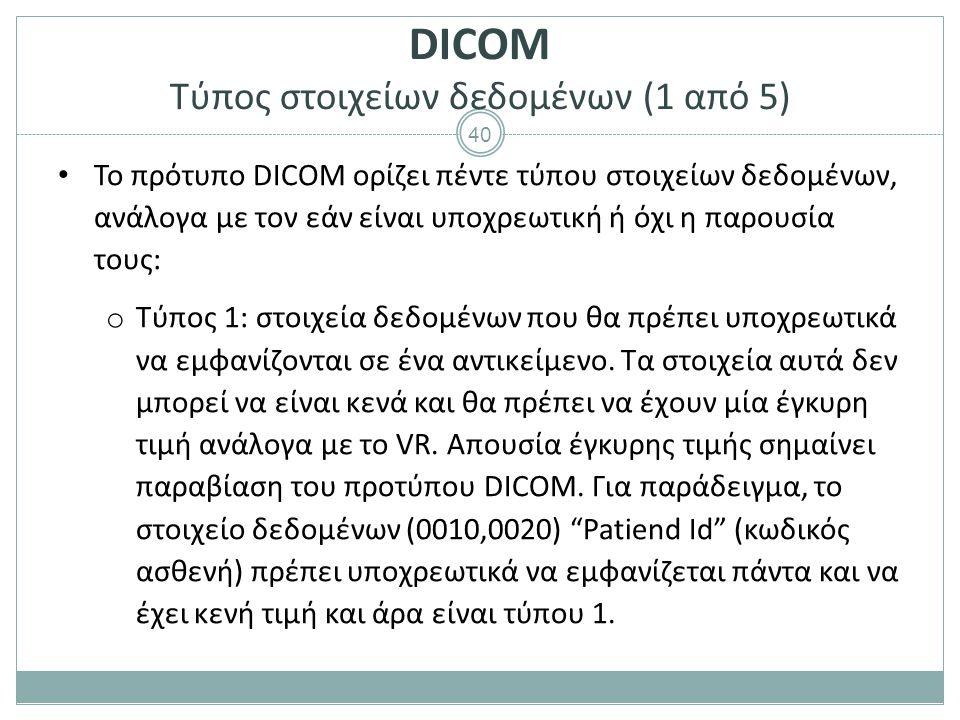 40 DICOM Τύπος στοιχείων δεδομένων (1 από 5) Το πρότυπο DICOM ορίζει πέντε τύπου στοιχείων δεδομένων, ανάλογα με τον εάν είναι υποχρεωτική ή όχι η παρ