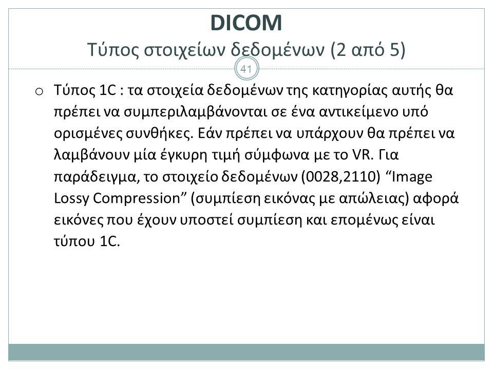 41 DICOM Τύπος στοιχείων δεδομένων (2 από 5) o Τύπος 1C : τα στοιχεία δεδομένων της κατηγορίας αυτής θα πρέπει να συμπεριλαμβάνονται σε ένα αντικείμεν