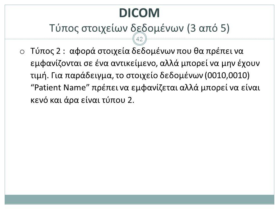 42 DICOM Τύπος στοιχείων δεδομένων (3 από 5) o Τύπος 2 : αφορά στοιχεία δεδομένων που θα πρέπει να εμφανίζονται σε ένα αντικείμενο, αλλά μπορεί να μην