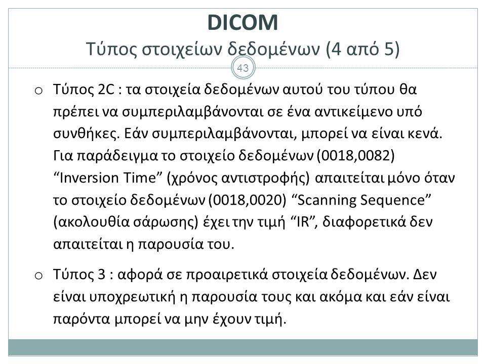 43 DICOM Τύπος στοιχείων δεδομένων (4 από 5) o Τύπος 2C : τα στοιχεία δεδομένων αυτού του τύπου θα πρέπει να συμπεριλαμβάνονται σε ένα αντικείμενο υπό