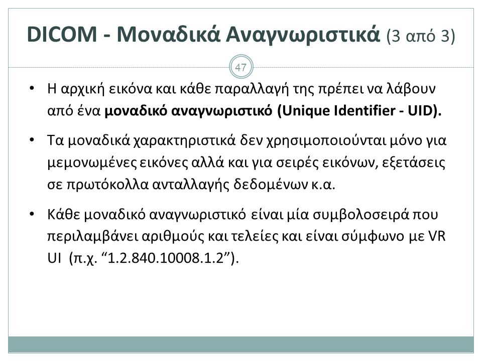 47 DICOM - Μοναδικά Αναγνωριστικά (3 από 3) Η αρχική εικόνα και κάθε παραλλαγή της πρέπει να λάβουν από ένα μοναδικό αναγνωριστικό (Unique Identifier