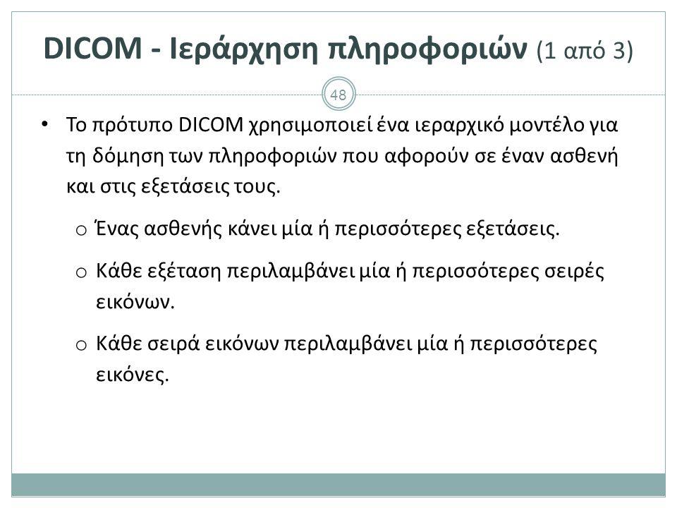 48 DICOM - Ιεράρχηση πληροφοριών (1 από 3) Το πρότυπο DICOM χρησιμοποιεί ένα ιεραρχικό μοντέλο για τη δόμηση των πληροφοριών που αφορούν σε έναν ασθεν