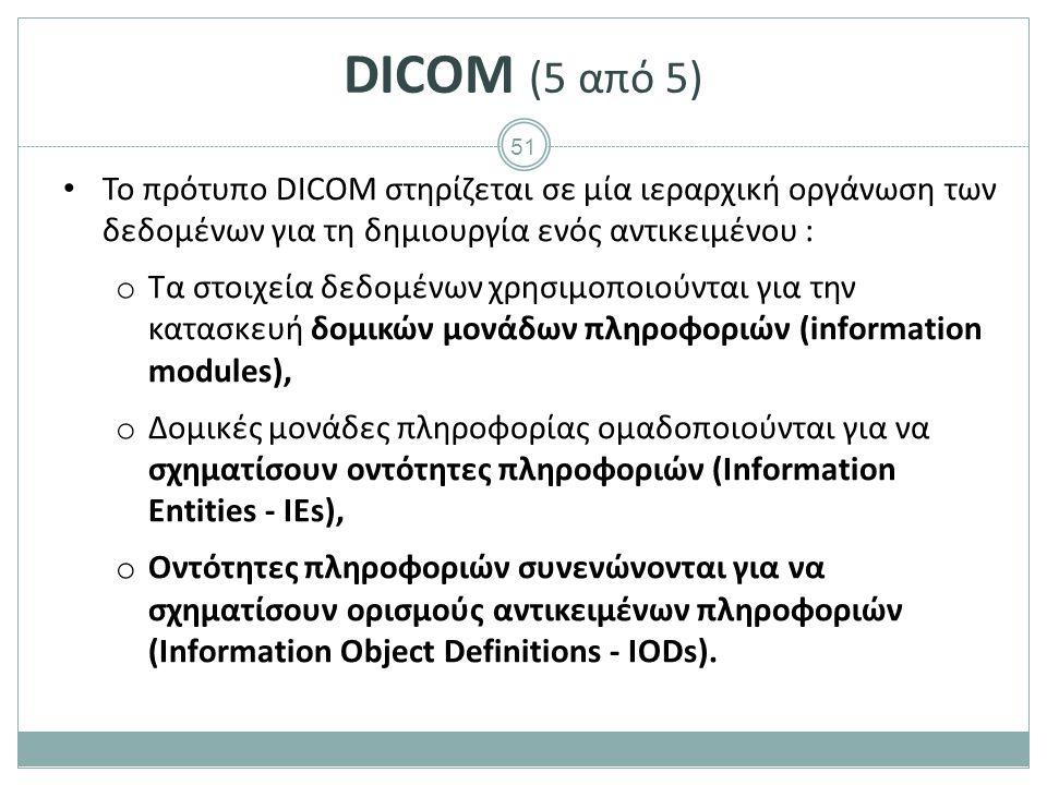 51 DICOM (5 από 5) Το πρότυπο DICOM στηρίζεται σε μία ιεραρχική οργάνωση των δεδομένων για τη δημιουργία ενός αντικειμένου : o Τα στοιχεία δεδομένων χ