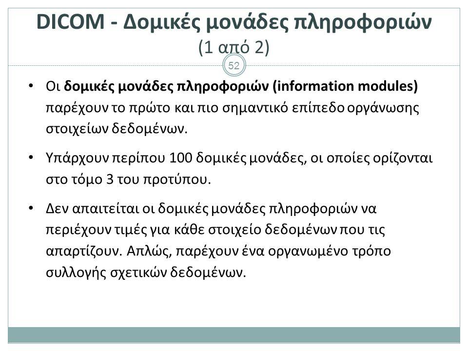 52 DICOM - Δομικές μονάδες πληροφοριών (1 από 2) Οι δομικές μονάδες πληροφοριών (information modules) παρέχουν το πρώτο και πιο σημαντικό επίπεδο οργά