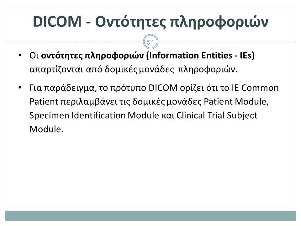 54 DICOM - Οντότητες πληροφοριών Οι οντότητες πληροφοριών (Information Entities - IEs) απαρτίζονται από δομικές μονάδες πληροφοριών. Για παράδειγμα, τ