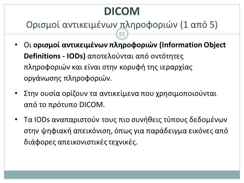 55 DICOM Ορισμοί αντικειμένων πληροφοριών (1 από 5) Οι ορισμοί αντικειμένων πληροφοριών (Information Object Definitions - IODs) αποτελούνται από οντότ