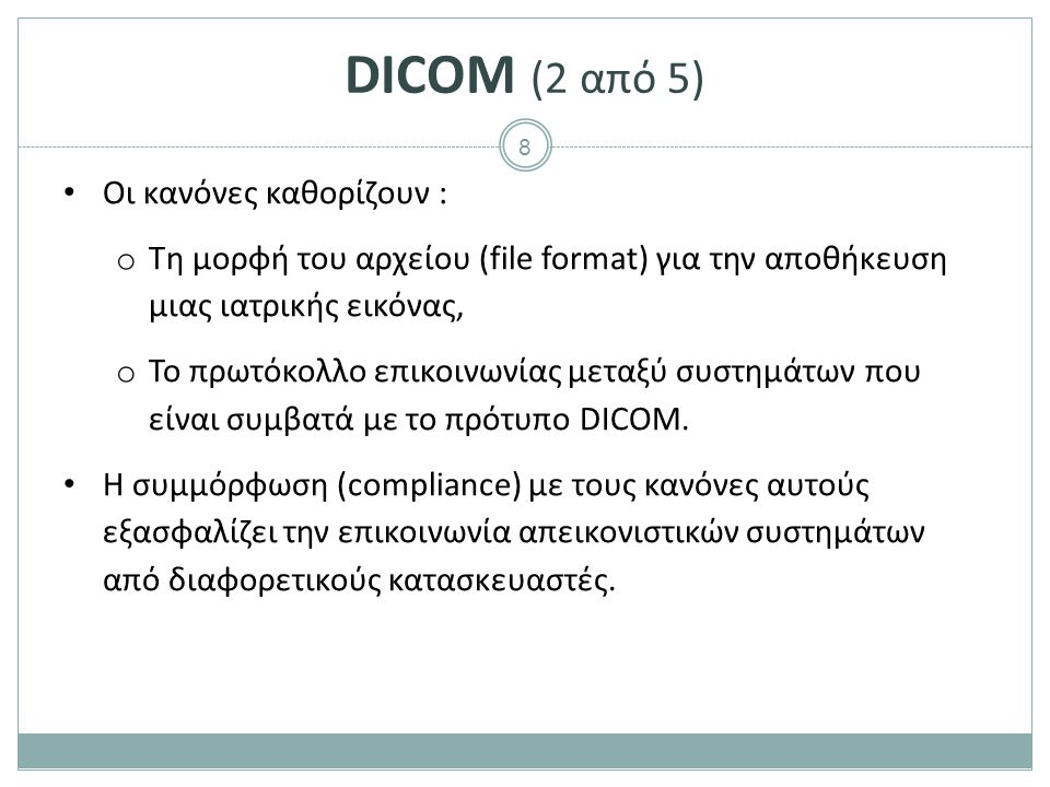 8 DICOM (2 από 5) Οι κανόνες καθορίζουν : o Τη μορφή του αρχείου (file format) για την αποθήκευση μιας ιατρικής εικόνας, o Το πρωτόκολλο επικοινωνίας