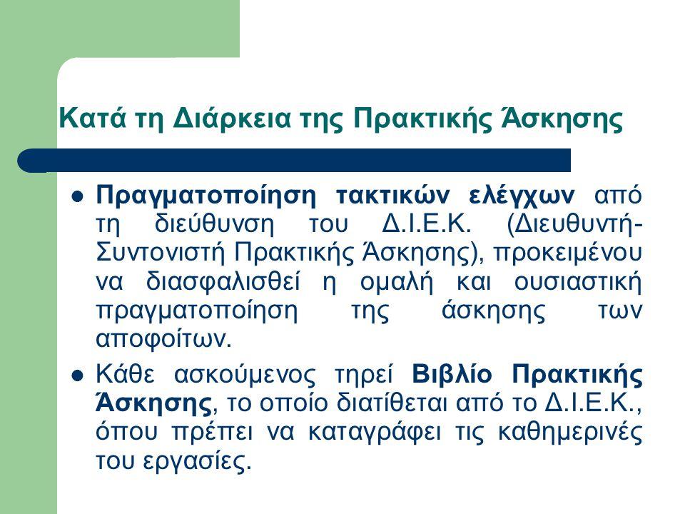 Κατά τη Διάρκεια της Πρακτικής Άσκησης Πραγματοποίηση τακτικών ελέγχων από τη διεύθυνση του Δ.Ι.Ε.Κ. (Διευθυντή- Συντονιστή Πρακτικής Άσκησης), προκει