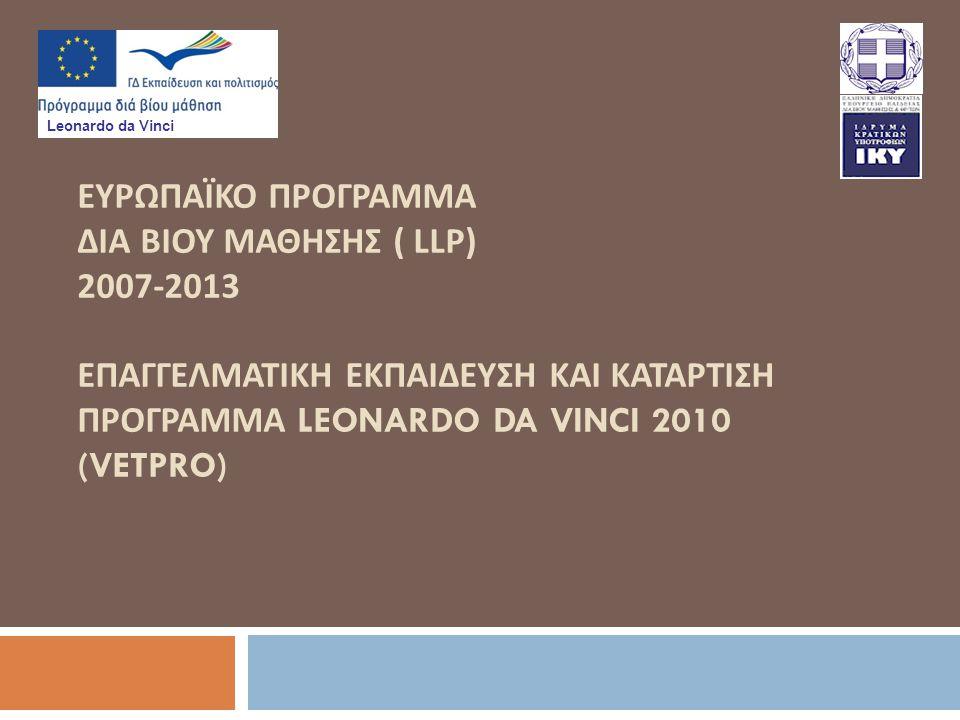 ΕΥΡΩΠΑΪΚΟ ΠΡΟΓΡΑΜΜΑ ΔΙΑ ΒΙΟΥ ΜΑΘΗΣΗΣ ( LLP) 2007-2013 ΕΠΑΓΓΕΛΜΑΤΙΚΗ ΕΚΠΑΙΔΕΥΣΗ ΚΑΙ ΚΑΤΑΡΤΙΣΗ ΠΡΟΓΡΑΜΜΑ LEONARDO DA VINCI 2010 (VETPRO) Leonardo da Vinci