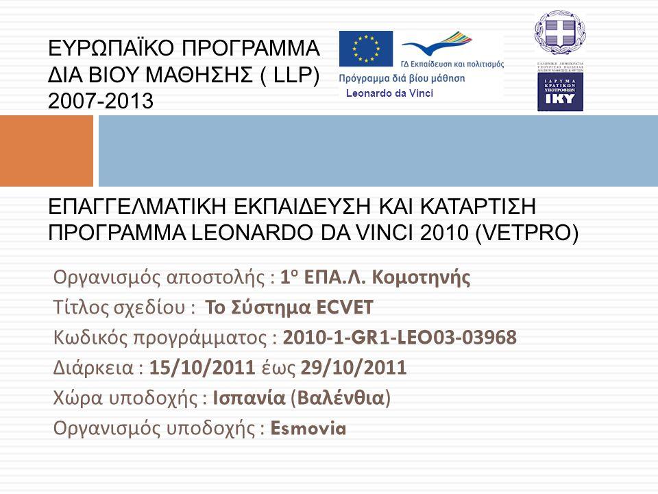 ΕΥΡΩΠΑΪΚΟ ΠΡΟΓΡΑΜΜΑ ΔΙΑ ΒΙΟΥ ΜΑΘΗΣΗΣ ( LLP) 2007-2013 ΕΠΑΓΓΕΛΜΑΤΙΚΗ ΕΚΠΑΙΔΕΥΣΗ ΚΑΙ ΚΑΤΑΡΤΙΣΗ ΠΡΟΓΡΑΜΜΑ LEONARDO DA VINCI 2010 (VETPRO) Οργανισμός αποστολής : 1 ο ΕΠΑ.