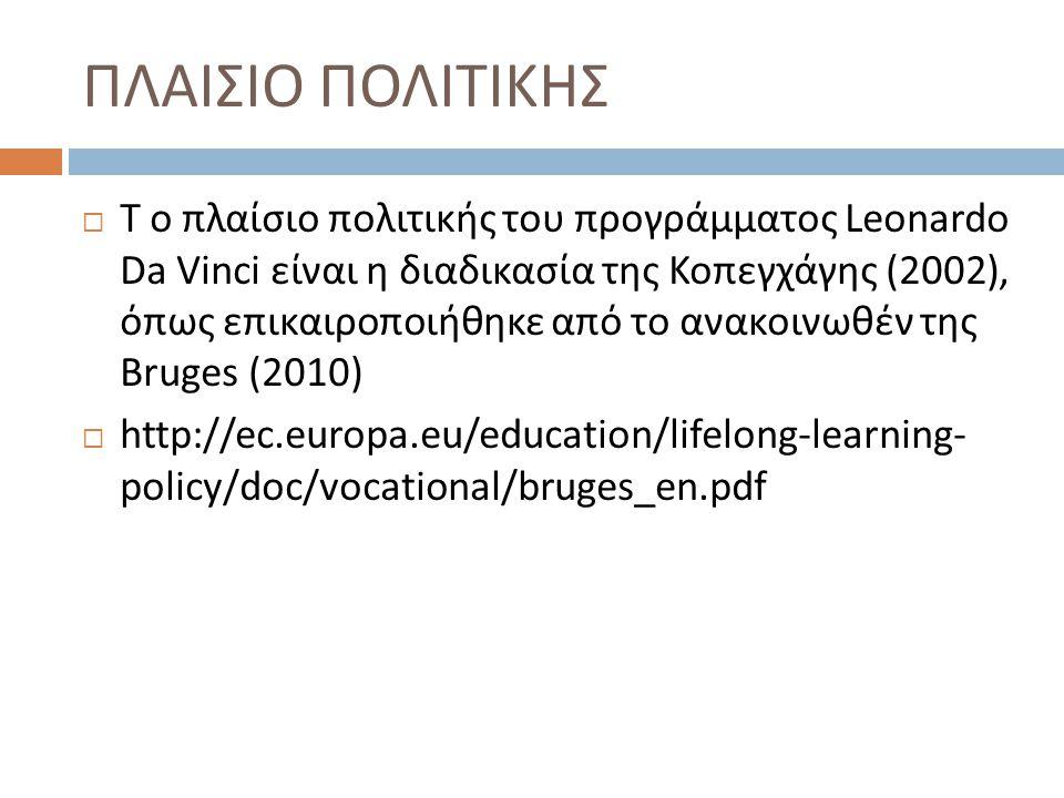 ΠΛΑΙΣΙΟ ΠΟΛΙΤΙΚΗΣ  T ο πλαίσιο πολιτικής του προγράμματος Leonardo Da Vinci είναι η διαδικασία της Κοπεγχάγης (2002), όπως επικαιροποιήθηκε από το ανακοινωθέν της Bruges (2010)  http://ec.europa.eu/education/lifelong-learning- policy/doc/vocational/bruges_en.pdf