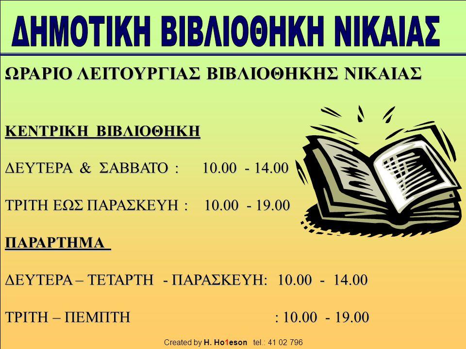 ΩΡΑΡΙΟ ΛΕΙΤΟΥΡΓΙΑΣ ΒΙΒΛΙΟΘΗΚΗΣ ΝΙΚΑΙΑΣ ΚΕΝΤΡΙΚΗ ΒΙΒΛΙΟΘΗΚΗ ΔΕΥΤΕΡΑ & ΣΑΒΒΑΤΟ : 10.00 - 14.00 ΤΡΙΤΗ ΕΩΣ ΠΑΡΑΣΚΕΥΗ : 10.00 - 19.00 ΠΑΡΑΡΤΗΜΑ ΔΕΥΤΕΡΑ – ΤΕΤΑΡΤΗ - ΠΑΡΑΣΚΕΥΗ: 10.00 - 14.00 ΤΡΙΤΗ – ΠΕΜΠΤΗ : 10.00 - 19.00 Created by H.