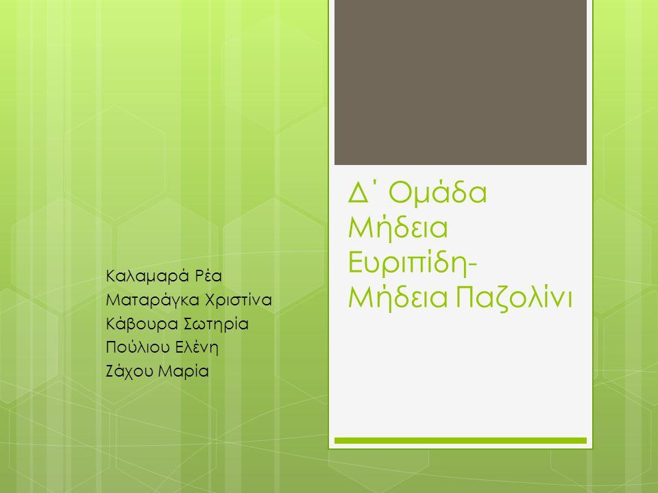 Δ΄ Ομάδα Μήδεια Ευριπίδη- Μήδεια Παζολίνι Καλαμαρά Ρέα Ματαράγκα Χριστίνα Κάβουρα Σωτηρία Πούλιου Ελένη Ζάχου Μαρία