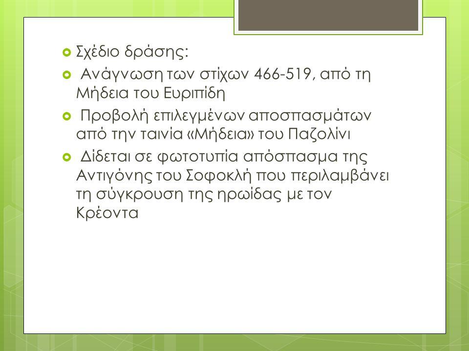  Σχέδιο δράσης:  Ανάγνωση των στίχων 466-519, από τη Μήδεια του Ευριπίδη  Προβολή επιλεγμένων αποσπασμάτων από την ταινία «Μήδεια» του Παζολίνι  Δίδεται σε φωτοτυπία απόσπασμα της Αντιγόνης του Σοφοκλή που περιλαμβάνει τη σύγκρουση της ηρωίδας με τον Κρέοντα
