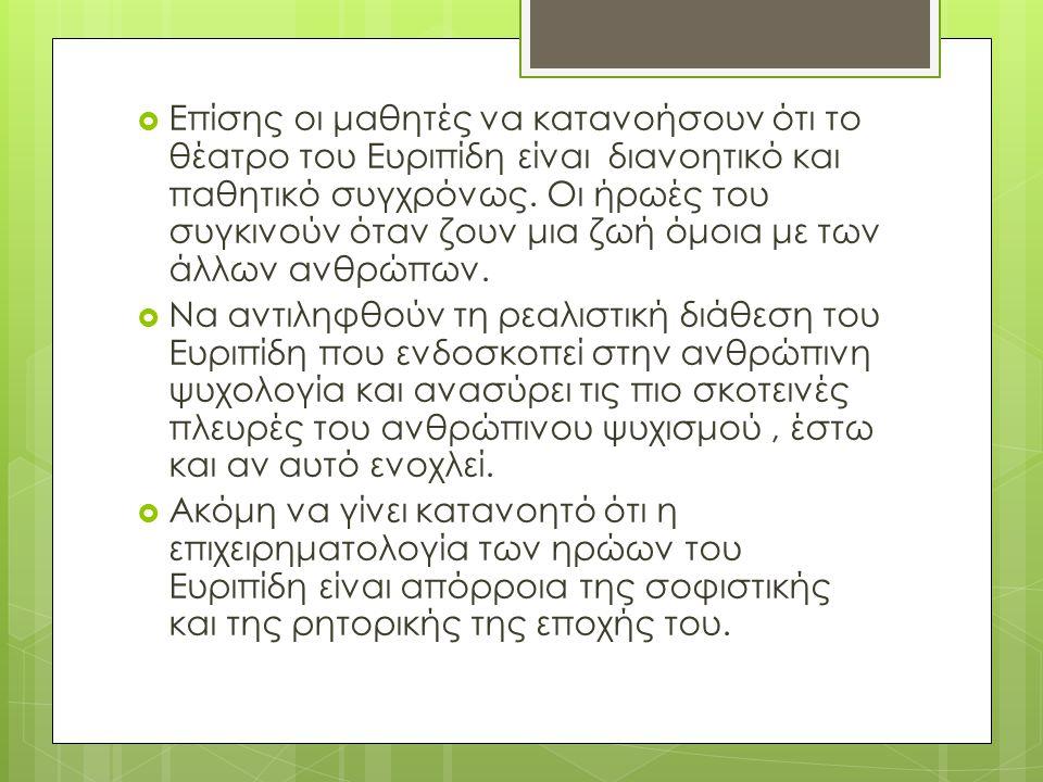  Επίσης οι μαθητές να κατανοήσουν ότι το θέατρο του Ευριπίδη είναι διανοητικό και παθητικό συγχρόνως.