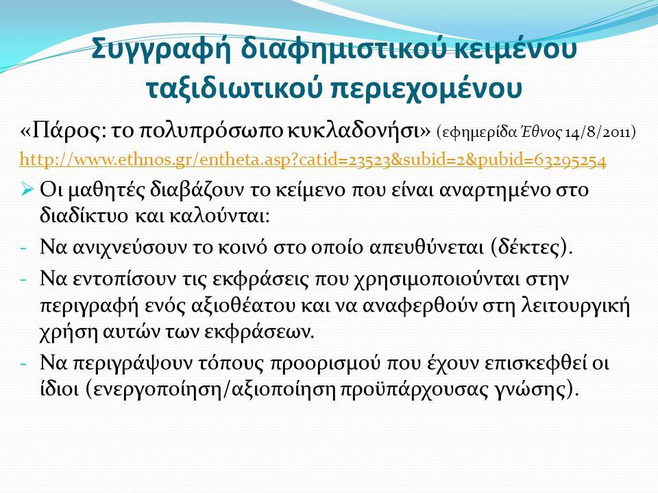 Συγγραφή διαφημιστικού κειμένου ταξιδιωτικού περιεχομένου «Πάρος: το πολυπρόσωπο κυκλαδονήσι» (εφημερίδα Έθνος 14/8/2011) http://www.ethnos.gr/entheta.asp?catid=23523&subid=2&pubid=63295254  Οι μαθητές διαβάζουν το κείμενο που είναι αναρτημένο στο διαδίκτυο και καλούνται: - Να ανιχνεύσουν το κοινό στο οποίο απευθύνεται (δέκτες).